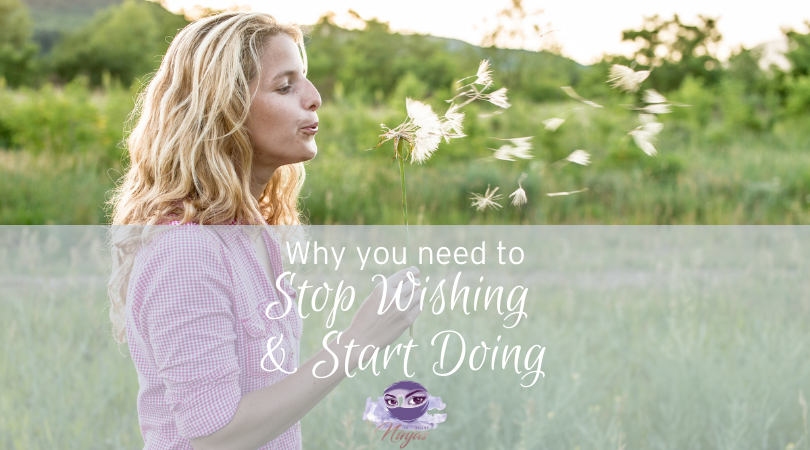 Why you need to stop wishing and start doing!